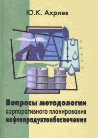 Ахриев Ю.К. (2002) Вопросы методологии корпоративного планирования нефтепродуктообеспечения  / ISBN: 5-94112-008-7