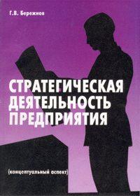 Бережнов Г.В. (2004) Стратегическая деятельность предприятия (концептуальный аспект)  / ISBN: 5-94112-019-2