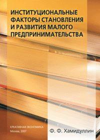 Хамидуллин Ф.Ф. (2007) Институциональные факторы становления и развития малого предпринимательства  / ISBN: 978-5-91292-008-0
