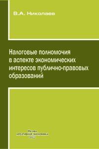 Николаев В.А. (2011) Налоговые полномочия в аспекте экономических интересов публично-правовых образований  / ISBN: 978-5-91292-074-5