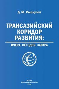 Рыскулов Д.М. (2012) Трансазийский коридор развития: вчера, сегодня, завтра  / ISBN: 978-5-91292-092-9