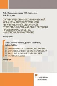 Окольнишникова И.Ю., Кузменко Ю.Г., Балдина Ю.А. (2019) Организационно-экономический механизм государственного регулирования социальной ответственности малого и среднего предпринимательства на региональном уровне  / ISBN: 978-5-91292-271-8