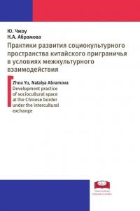 Чжоу Юй, Абрамова Н.А. (2016) Практики развития социокультурного пространства китайского приграничья в условиях межкультурного взаимодействия  / ISBN: 978-5-906830-59-3