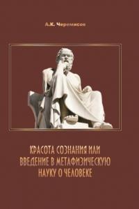 Черемисов А.К. (2017) Красота сознания или введение в метафизическую науку о человеке  / ISBN: 978-5-9500227-1-5