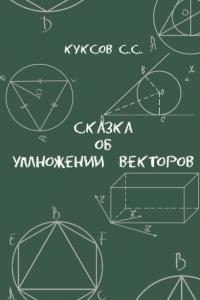 Куксов С.С. (2018) Сказка об умножении векторов  / ISBN: 978-5-907063-02-0