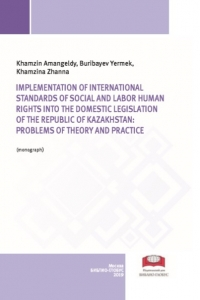 Khamzin A.Sh., Buribayev Ye.A., Khamzina Z.A. (2019) Implementation of international standards of social and labor human rights into the domestic legislation of the Republic of Kazakhstan: problems of theory and practice  / ISBN: 978-5-907063-49-5