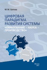 Батова М.М. (2021) Цифровая парадигма развития системы «образование-наука-производство»  / ISBN: 978-5-91292-375-3