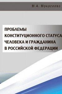 Мокосеева М.А. (2015) Проблемы конституционного статуса человека и гражданина в Российской Федерации  / ISBN: 978-5-906454-72-0