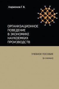Ларионов Г.В. (2013) Организационное поведение в экономике наукоемких производств: учебное пособие (в схемах)  / ISBN: 978-5-906454-03-4