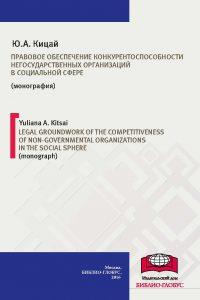 Кицай Ю.А. (2016) Правовое обеспечение конкурентоспособности негосударственных организаций в социальной сфере  / ISBN: 978-5-906830-99-9