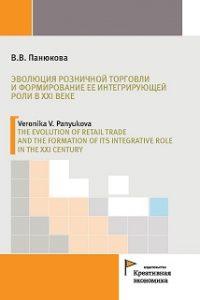 Панюкова В.В. (2017) Эволюция розничной торговли и формирование ее интегрирующей роли в XXI веке  / ISBN: 978-5-91292-156-8