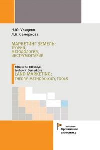 Улицкая Н.Ю., Семеркова Л.Н. (2017) Маркетинг земель: теория, методология, инструментарий  / ISBN: 978-5-91292-172-8