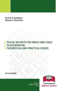 Buribayev Ye.A., Khamzina Zh.A. (2017) Social security for family and child in Kazakhstan: theoretical and practical issues  / ISBN: 978-5-9909916-7-5