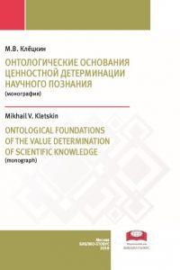 Клёцкин М.В. (2018) Онтологические основания ценностной детерминации научного познания  / ISBN: 978-5-907063-01-3