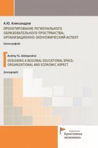 Александров А.Ю. (2018) Проектирование регионального образовательного пространства: организационно-экономический аспект  / ISBN: 978-5-91292-240-4