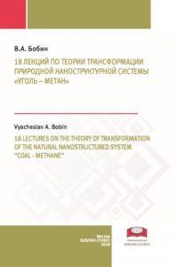 Бобин В.А. (2019) 18 лекций по теории трансформации природной наноструктурной системы «уголь – метан»  / ISBN: 978-5-907063-43-3